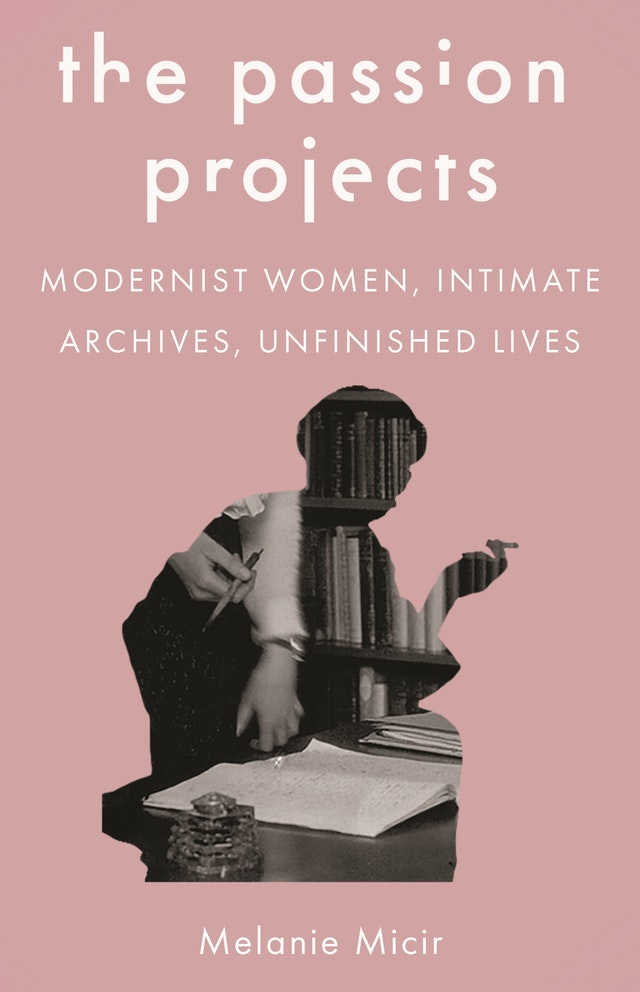 The Passion Project: Modernist Women, Intimate Archives, Unfinished Lives