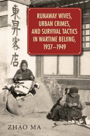 Runaway Wives, Urban Crimes, and Survival Tactics in Wartime Beijing, 1937–1949