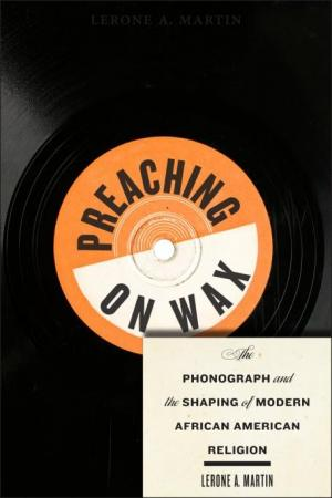 Preaching on Wax: The Phonograph and the Shaping of Modern African American Religion