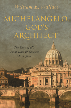 Michelangelo, God's Architect The Story of His Final Years and Greatest Masterpiece